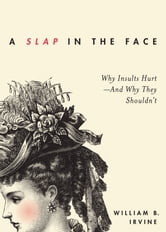 A Slap in the Face: Why Insults Hurt--And Why They Shouldn't ebook by William B. Irvine