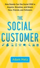 The Social Customer: How Brands Can Use Social CRM to Acquire, Monetize, and Retain Fans, Friends, and Followers ebook by Adam Metz