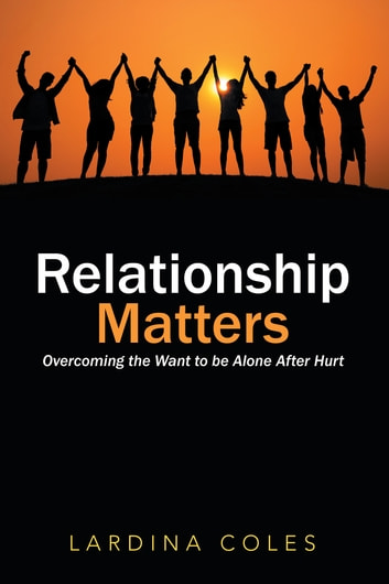 Relationship Matters - Overcoming the Want to Be Alone After Hurt ebook by Lardina Coles