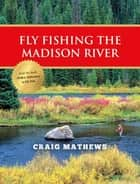 Fly Fishing the Madison River ebook by Craig Mathews