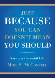JUST BECAUSE YOU CAN DOESN'T MEAN YOU SHOULD - Keys to a Successful Life ebook by Mike McConnell