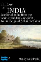 History of India, Medieval India from the Mohammedan Conquest to the Reign of Akbar the Great ebook by Stanley Lane-Poole