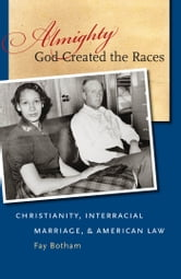 Almighty God Created the Races - Christianity, Interracial Marriage, and American Law ebook by Fay Botham