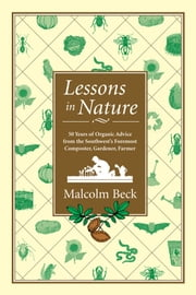 Lessons in Nature - 50 Years of Organic Advice from the Southwest's Foremost Composter, Gardener, Farmer ebook by Malcolm Beck