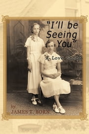 I'll Be Seeing You - A Love Story ebook by JAMES T. BORN