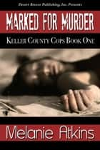 Marked For Murder - Keller County Cops, #1 ebook by Melanie Atkins