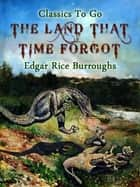 The Land That Time Forgot ebook by Edgar Rice Borroughs