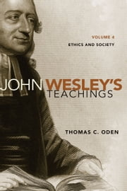 John Wesley's Teachings, Volume 4 - Ethics and Society ebook by Thomas C. Oden