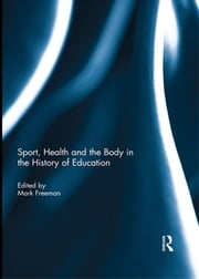 Sport, Health and the Body in the History of Education ebook by Mark Freeman