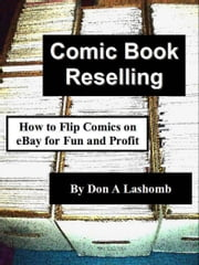 Comic Book Reselling: How to Flip Comics on eBay for Fun and Profit ebook by Don A Lashomb
