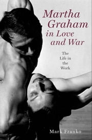 Martha Graham in Love and War - The Life in the Work ebook by Mark Franko