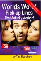 The Worlds Worst Pickup Lines: That Actually Worked ebook by Tim Beachum