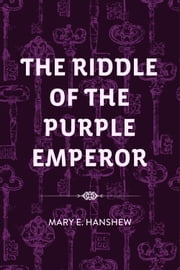 The Riddle of the Purple Emperor ebook by Mary E. Hanshew