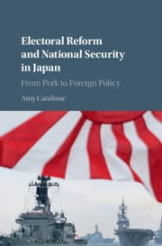 Electoral Reform and National Security in Japan - From Pork to Foreign Policy ebook by Amy Catalinac