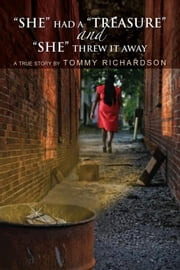 """SHE"" HAD A ""TREASURE"" and ""SHE"" THREW IT AWAY ebook by Tommy Richardson"