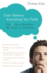 Don't Believe Everything You Think - The 6 Basic Mistakes We Make in Thinking ebook by Thomas E. Kida