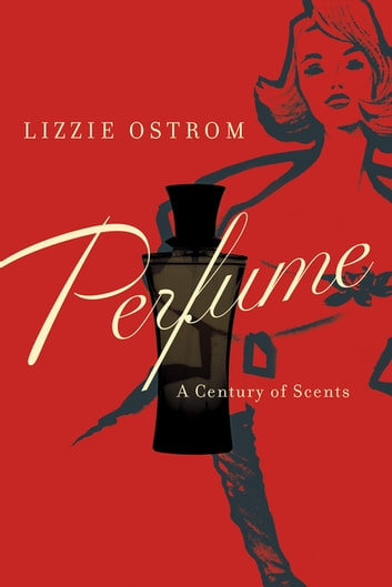 Perfume: A Century of Scents ebook by Lizzie Ostrom