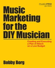 Music Marketing for the DIY Musician - Creating and Executing a Plan of Attack on a Low Budget ebook by Bobby Borg