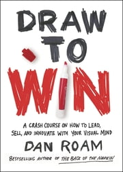 Draw to Win - A Crash Course on How to Lead, Sell, and Innovate With Your Visual Mind ebook by Dan Roam