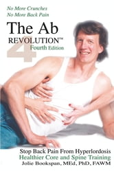 The Ab Revolution Fourth Edition - No More Crunches No More Back Pain - Stop Back Pain From Hyperlordosis. Healthier Core and Spine Training. ebook by Jolie Bookspan