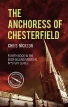 The Anchoress of Chesterfield - John the Carpenter (Book 4) ebook by Chris Nickson