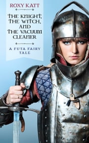 The Knight, the Witch, and the Vacuum Cleaner: A Futa Fairy Tale ebook by Roxy Katt