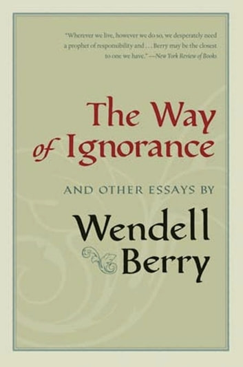 The Way of Ignorance - And Other Essays ebook by Wendell Berry
