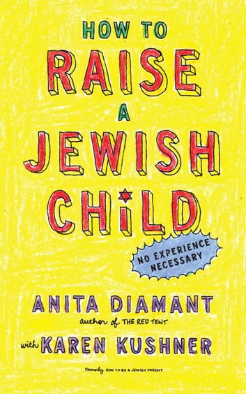 How to Raise a Jewish Child - A Practical Handbook for Family Life ebook by Anita Diamant,Karen Kushner