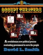 Occupy Theaters - A New Political Process To Reorient Government To Serve The People ebook by David L. Smith
