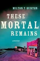 These Mortal Remains - A Mystery ebook by Milton T. Burton