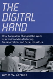 The Digital Hand: How Computers Changed the Work of American Manufacturing, Transportation, and Retail Industries ebook by James W. Cortada