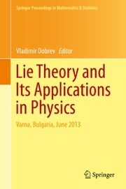 Lie Theory and Its Applications in Physics - Varna, Bulgaria, June 2013 ebook by Vladimir Dobrev