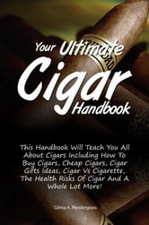 Your Ultimate Cigar Handbook - This Handbook Will Teach You All About Cigars Including How To Buy Cigars, Cheap Cigars, Cigar Gifts Ideas, Cigar Vs Cigarette, The Health Risks Of Cigar And A Whole Lot More! ebook by Gilma A. Pendergrass