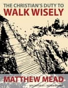 The Christian's Duty to Walk Wisely ebook by C. Matthew McMahon,Matthew Mead