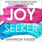 Joy Seeker - Let Go of What's Holding You Back So You Can Live the Life You Were Made For audiobook by Shannon Kaiser