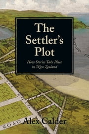 The Settler's Plot - How Stories Take Place in New Zealand ebook by Alex Calder
