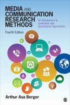 Media and Communication Research Methods - An Introduction to Qualitative and Quantitative Approaches ebook by Dr. Arthur A, Berger