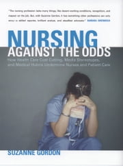 Nursing against the Odds - How Health Care Cost Cutting, Media Stereotypes, and Medical Hubris Undermine Nurses and Patient Care ebook by Suzanne Gordon