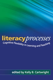 Literacy Processes - Cognitive Flexibility in Learning and Teaching ebook by Kelly B. Cartwright, PhD,Gedeon O. Deak, PhD