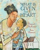 What Is Given from the Heart ebook by Patricia C. McKissack, April Harrison