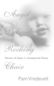 Angel Behind the Rocking Chair - Stories of Hope in Unexpected Places ebook by Pam Vredevelt