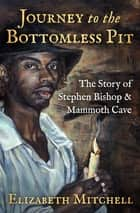 Journey to the Bottomless Pit - The Story of Stephen Bishop & Mammoth Cave ebook by Elizabeth Mitchell, Kelynn Z. Alder