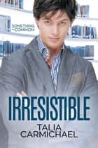 Irresistible - Something in Common, #4 ebook by Talia Carmichael