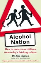 Alcohol Nation - How to protect our children from today's drinking culture ebook by Dr Aric Sigman