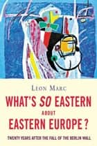 What's So Eastern About Eastern Europe? - Twenty Years After the Fall of the Berlin Wall ebook by Leon Marc