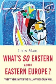 What's So Eastern About Eastern Europe?: Twenty Years After the Fall of the Berlin Wall ebook by Leon Marc