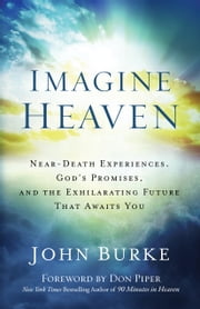 Imagine Heaven - Near-Death Experiences, God's Promises, and the Exhilarating Future That Awaits You ebook by John Burke,Don Piper