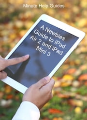A Newbies Guide to iPad Air 2 and iPad Mini 3 (Or Any iPad with iOS 8) ebook by Minute Help Guides