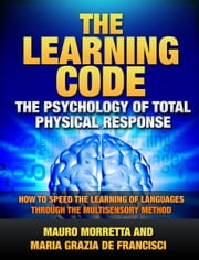 The Learning Code: The Psychology of Total Physical Response - How to Speed the Learning of Languages Through the Multisensory Method ebook by Mauro Morretta