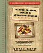The Food, Folklore, and Art of Lowcountry Cooking - A Celebration of the Foods, History, and Romance Handed Down from England, Africa, the Caribbean, France, Germany, and Scotland ebook by Joseph Dabney